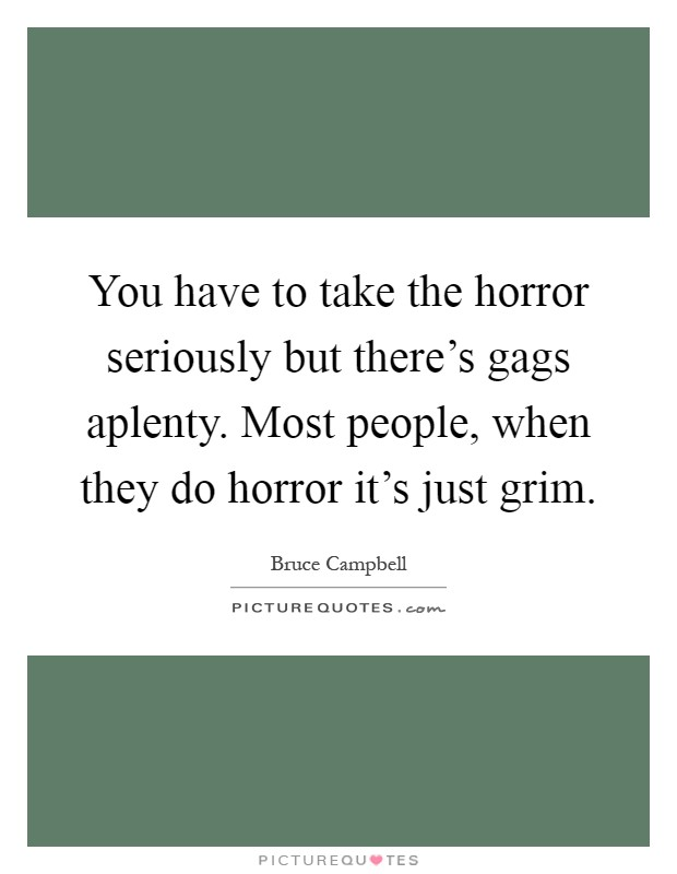 You have to take the horror seriously but there's gags aplenty. Most people, when they do horror it's just grim Picture Quote #1
