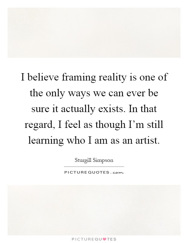 I believe framing reality is one of the only ways we can ever be ...