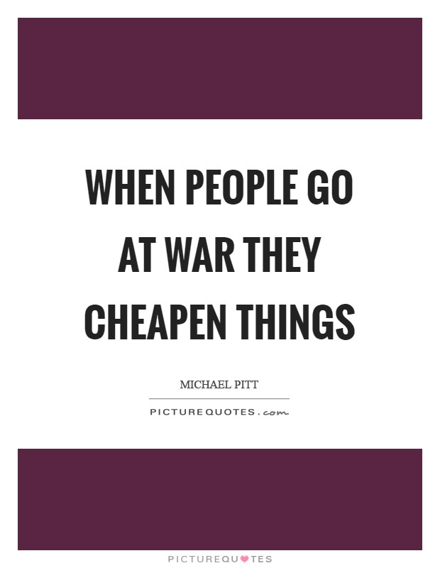 When people go at war they cheapen things Picture Quote #1