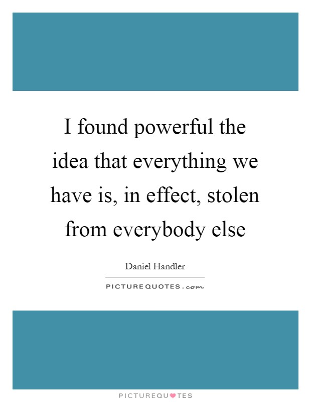 I found powerful the idea that everything we have is, in effect, stolen from everybody else Picture Quote #1