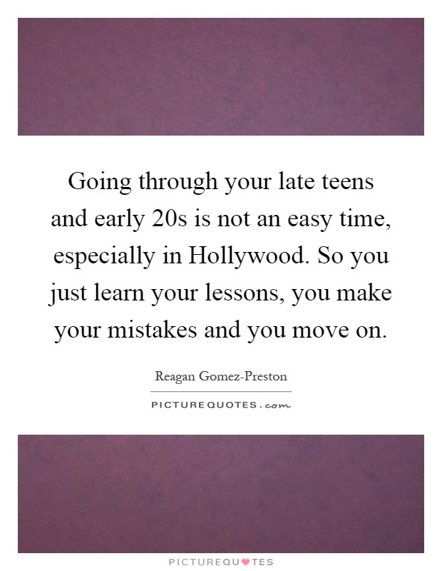 Going through your late teens and early 20s is not an easy time, especially in Hollywood. So you just learn your lessons, you make your mistakes and you move on Picture Quote #1