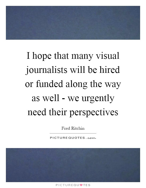I hope that many visual journalists will be hired or funded along the way as well - we urgently need their perspectives Picture Quote #1