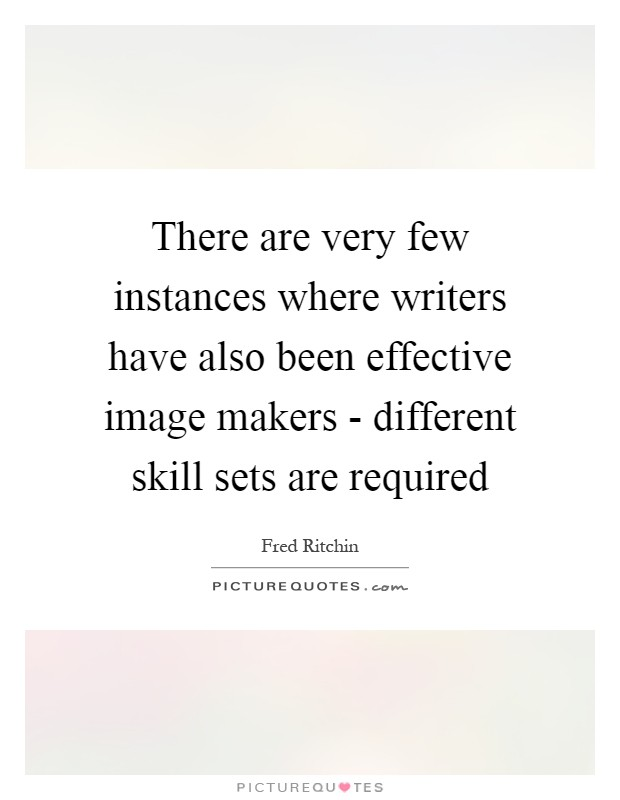 There are very few instances where writers have also been effective image makers - different skill sets are required Picture Quote #1