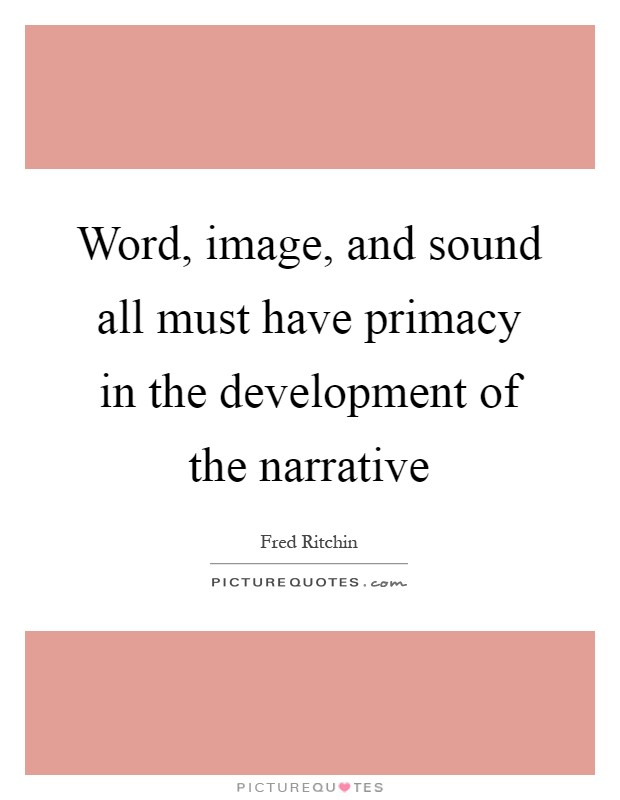 Word, image, and sound all must have primacy in the development of the narrative Picture Quote #1