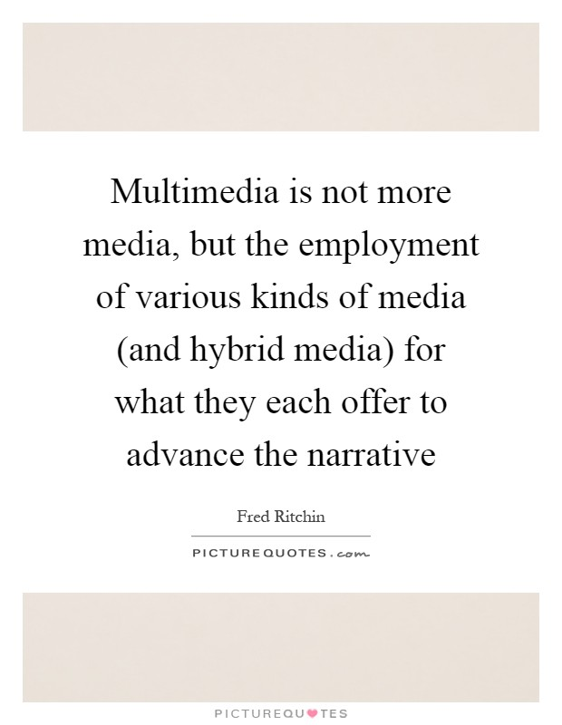 Multimedia is not more media, but the employment of various kinds of media (and hybrid media) for what they each offer to advance the narrative Picture Quote #1