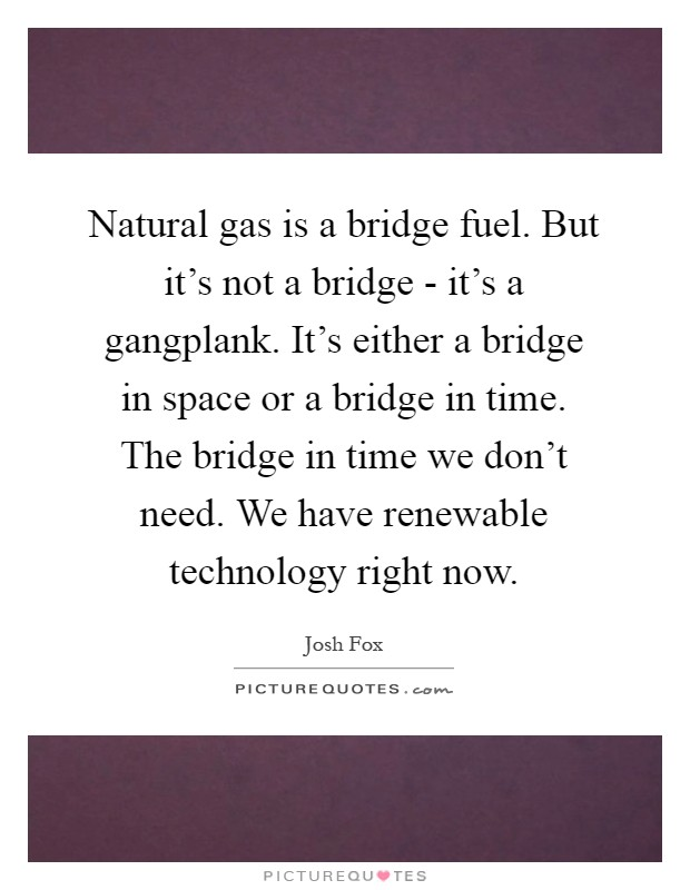 Natural gas is a bridge fuel. But it's not a bridge - it's a gangplank. It's either a bridge in space or a bridge in time. The bridge in time we don't need. We have renewable technology right now Picture Quote #1