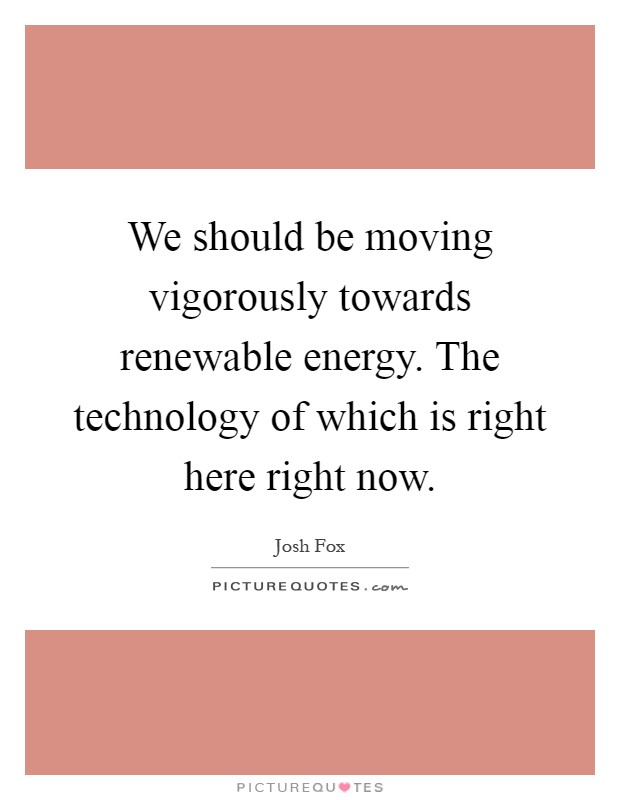 We should be moving vigorously towards renewable energy. The technology of which is right here right now Picture Quote #1