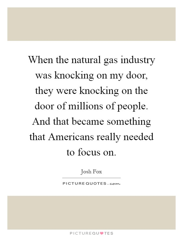 When the natural gas industry was knocking on my door, they were knocking on the door of millions of people. And that became something that Americans really needed to focus on Picture Quote #1