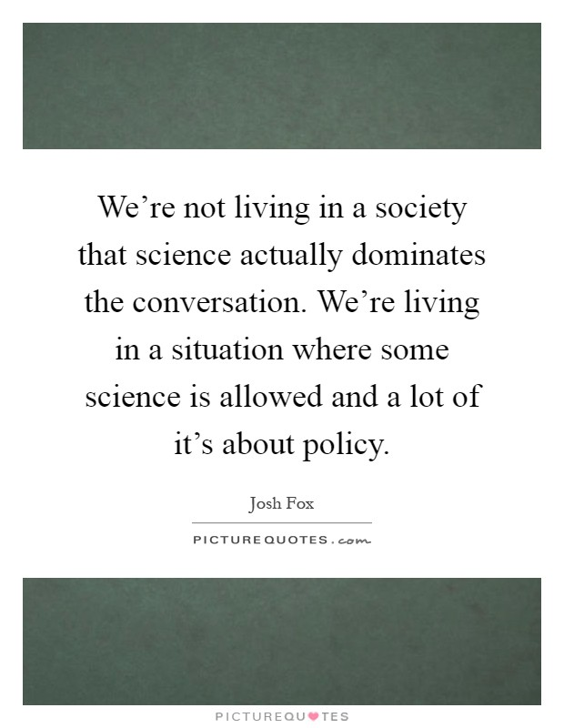 We're not living in a society that science actually dominates the conversation. We're living in a situation where some science is allowed and a lot of it's about policy Picture Quote #1