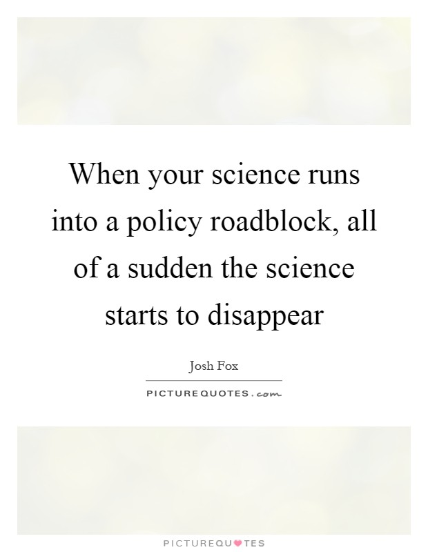 When your science runs into a policy roadblock, all of a sudden the science starts to disappear Picture Quote #1