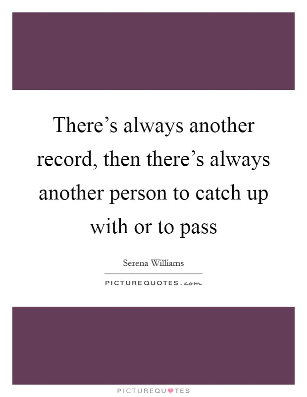 There's always another record, then there's always another person to catch up with or to pass Picture Quote #1