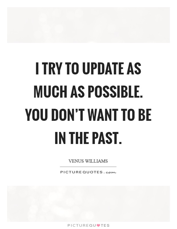 I try to update as much as possible. You don't want to be in the past Picture Quote #1