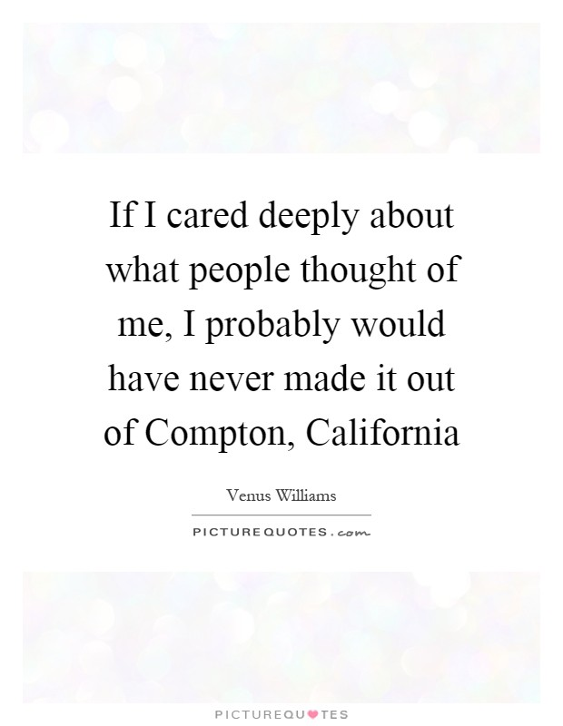 If I cared deeply about what people thought of me, I probably would have never made it out of Compton, California Picture Quote #1