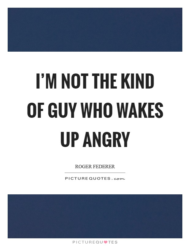 I'm not the kind of guy who wakes up angry Picture Quote #1