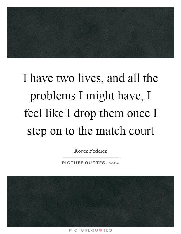 I have two lives, and all the problems I might have, I feel like I drop them once I step on to the match court Picture Quote #1