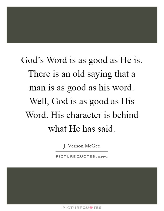 God's Word is as good as He is. There is an old saying that a man is as good as his word. Well, God is as good as His Word. His character is behind what He has said Picture Quote #1