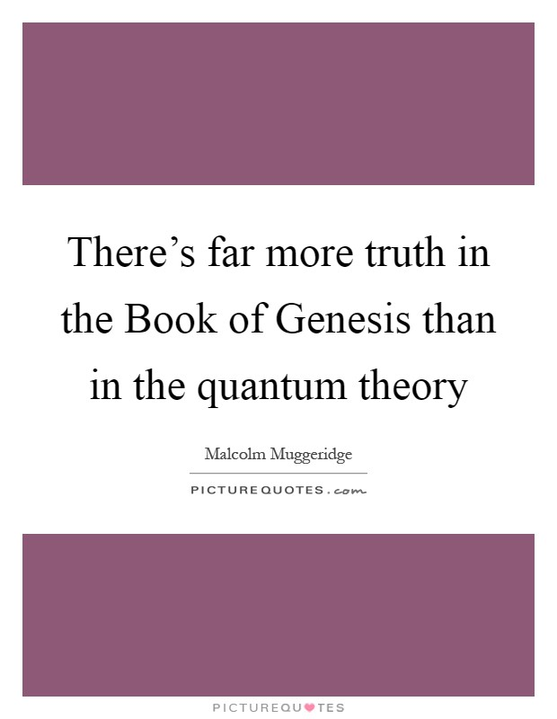 There's far more truth in the Book of Genesis than in the quantum theory Picture Quote #1