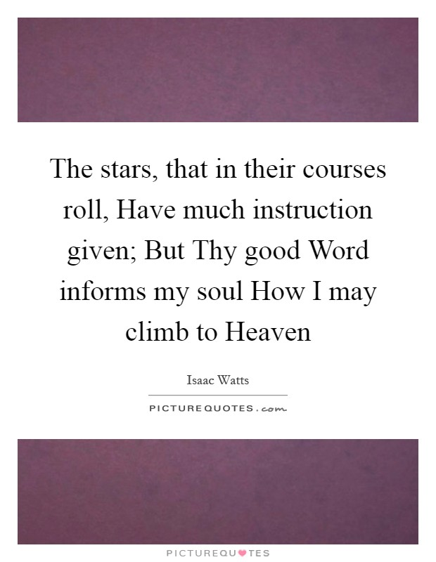 The stars, that in their courses roll, Have much instruction given; But Thy good Word informs my soul How I may climb to Heaven Picture Quote #1