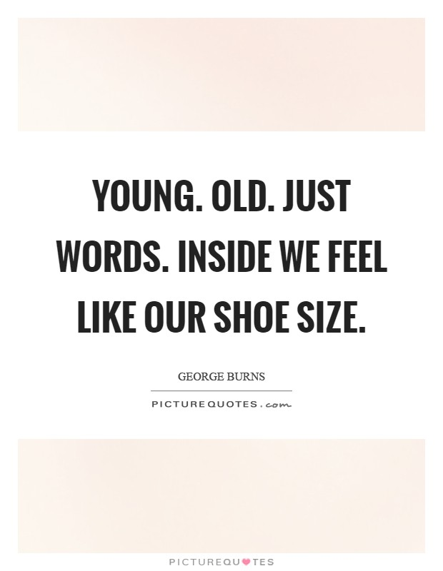 Young. Old. Just words. Inside we feel like our shoe size Picture Quote #1
