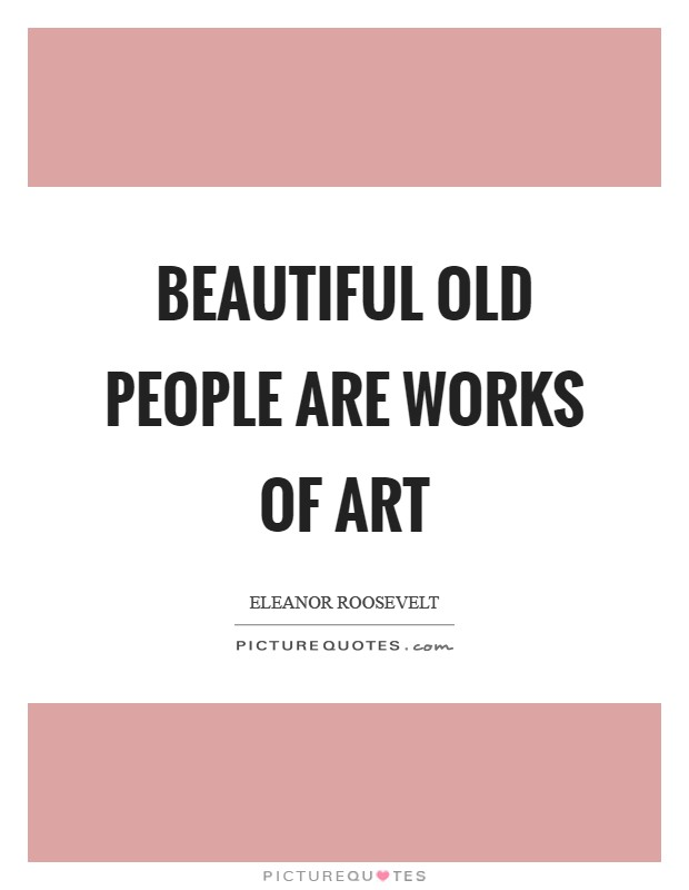 Beautiful old people are works of art Picture Quote #1