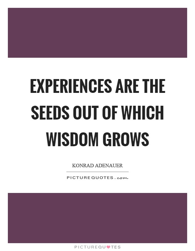 Experiences are the seeds out of which wisdom grows Picture Quote #1