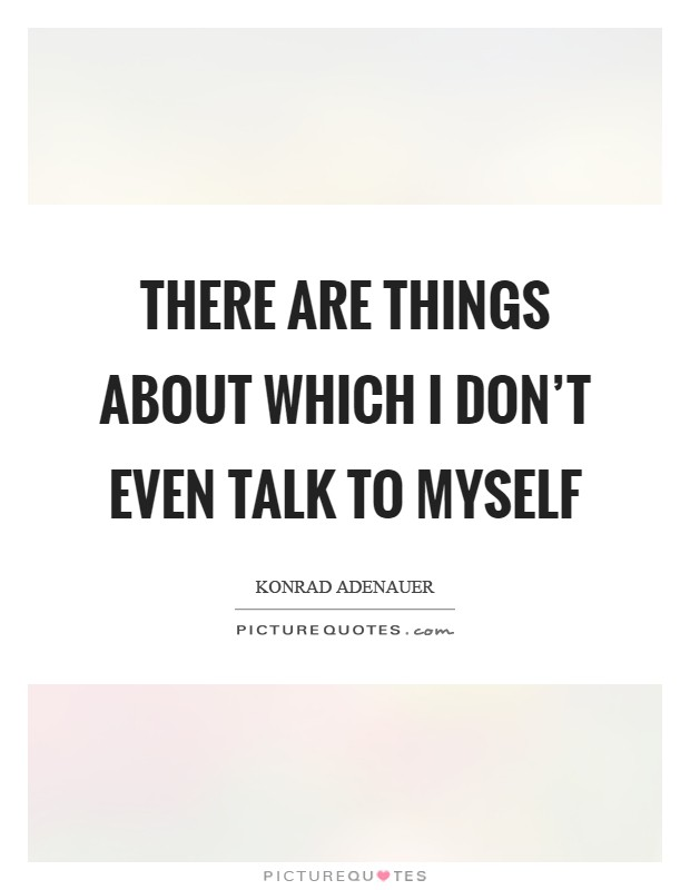 There are things about which I don't even talk to myself Picture Quote #1