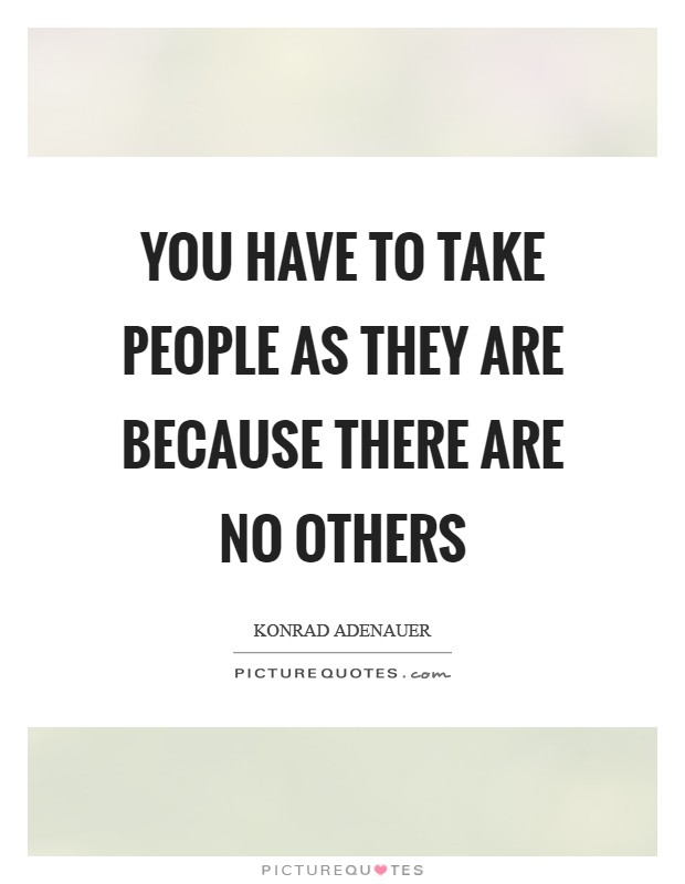 You have to take people as they are because there are no others Picture Quote #1