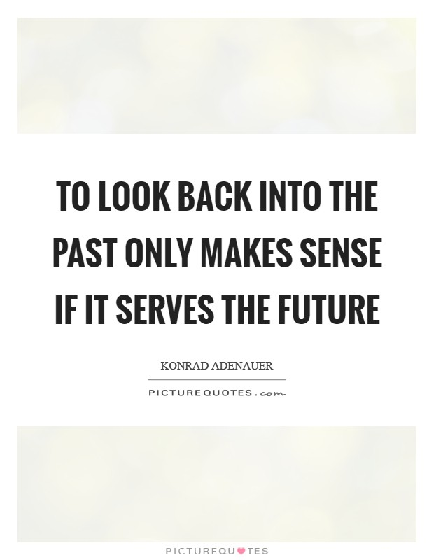 To look back into the past only makes sense if it serves the future Picture Quote #1