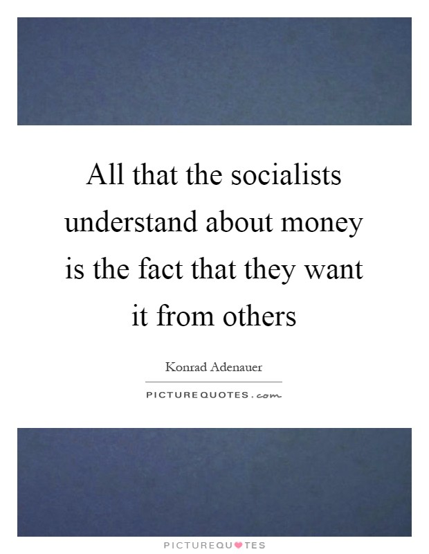 All that the socialists understand about money is the fact that they want it from others Picture Quote #1
