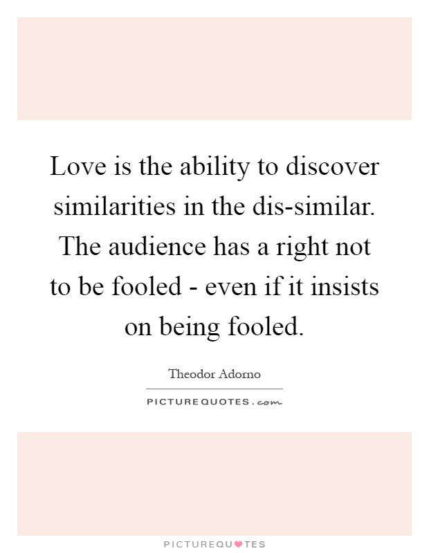 Love is the ability to discover similarities in the dis-similar. The audience has a right not to be fooled - even if it insists on being fooled Picture Quote #1