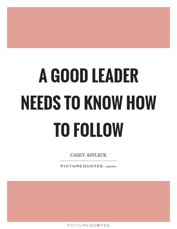 A good leader needs to know how to follow Picture Quote #1