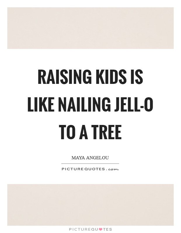 Raising kids is like nailing Jell-O to a tree Picture Quote #1
