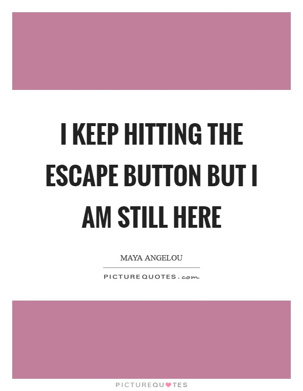 I keep hitting the escape button but I am still here Picture Quote #1