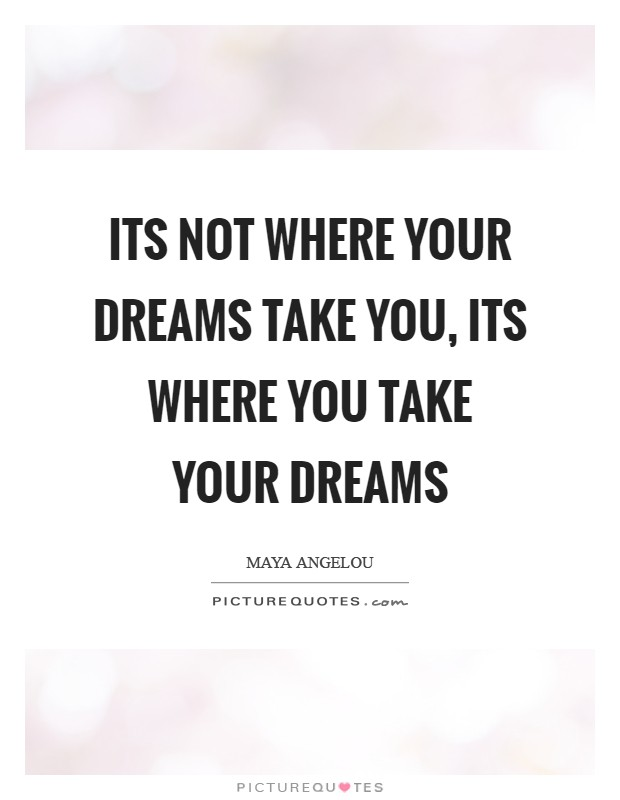 Its not where your dreams take you, its where you take your dreams Picture Quote #1