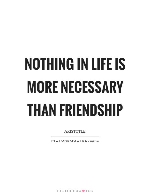 Nothing in life is more necessary than friendship Picture Quote #1