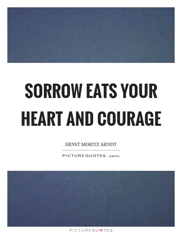 Sorrow eats your heart and courage Picture Quote #1