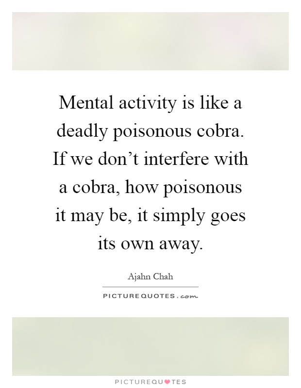 Mental activity is like a deadly poisonous cobra. If we don't interfere with a cobra, how poisonous it may be, it simply goes its own away Picture Quote #1