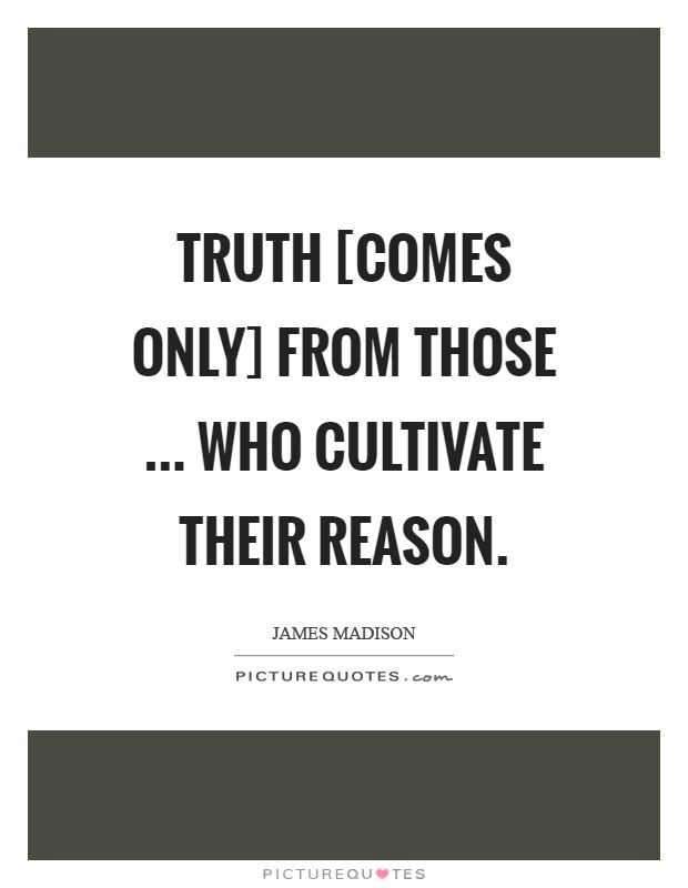 Truth [comes only] from those ... who cultivate their reason Picture Quote #1