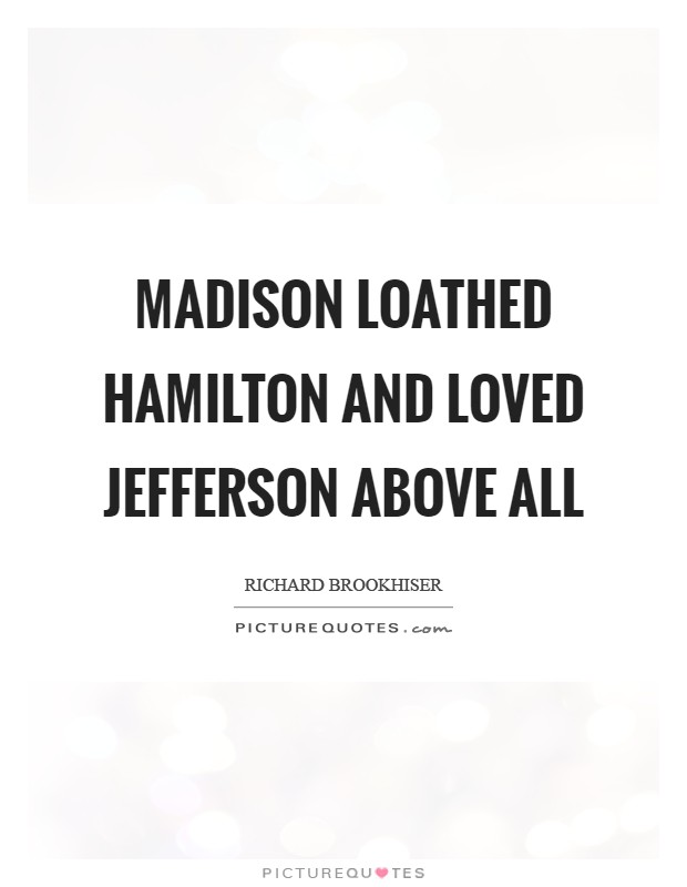 Madison loathed Hamilton and loved Jefferson above all Picture Quote #1