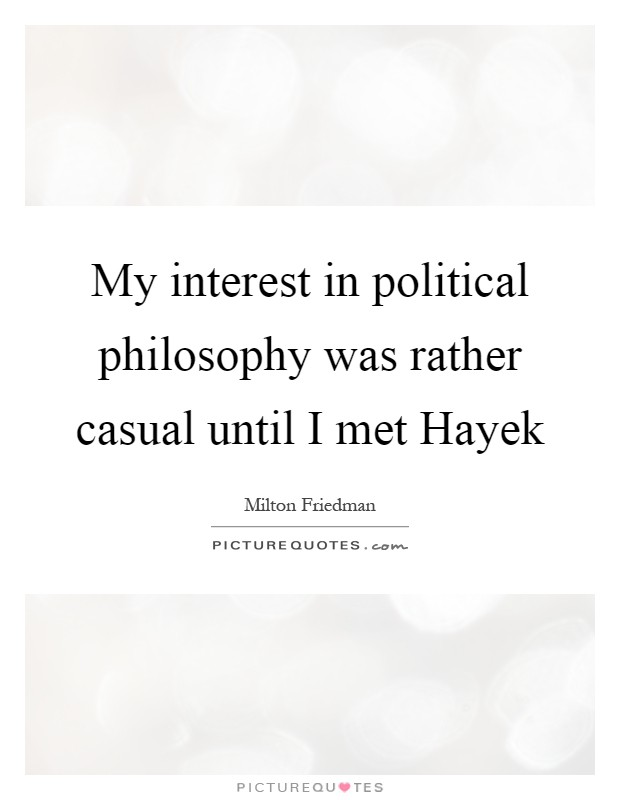 My interest in political philosophy was rather casual until I met Hayek Picture Quote #1