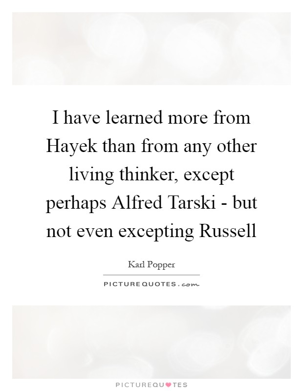 I have learned more from Hayek than from any other living thinker, except perhaps Alfred Tarski - but not even excepting Russell Picture Quote #1