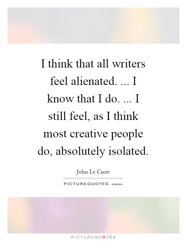 I think that all writers feel alienated. ... I know that I do. ... I still feel, as I think most creative people do, absolutely isolated Picture Quote #1