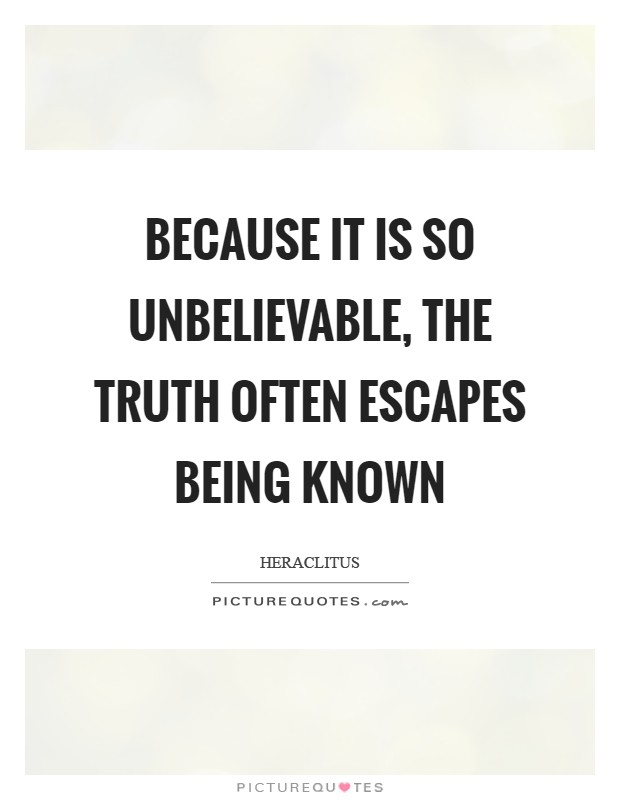 Because it is so unbelievable, the Truth often escapes being known Picture Quote #1