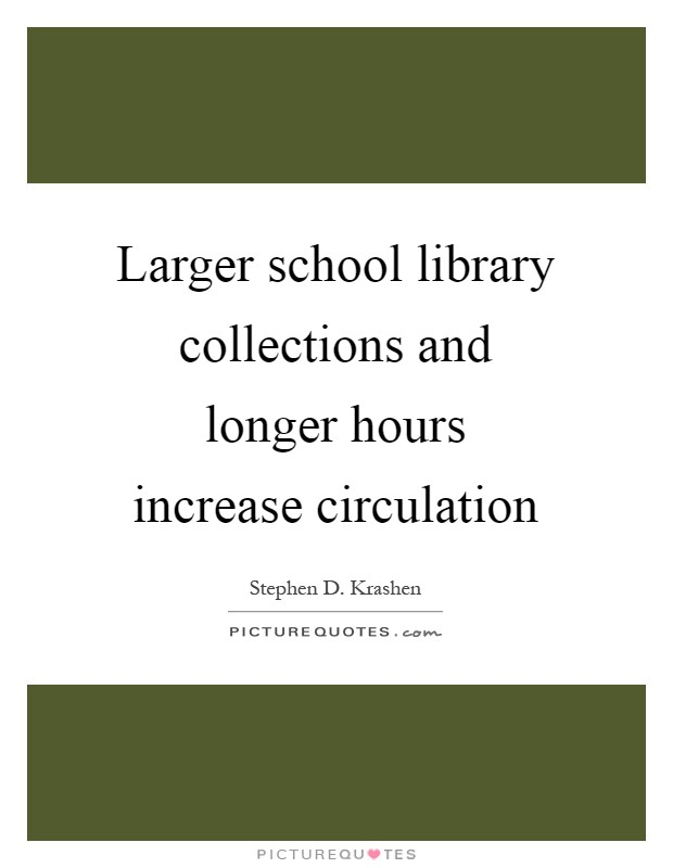 Larger school library collections and longer hours increase circulation Picture Quote #1