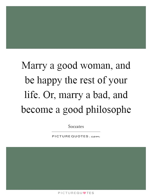 Marry a good woman, and be happy the rest of your life. Or, marry a bad, and become a good philosophe Picture Quote #1