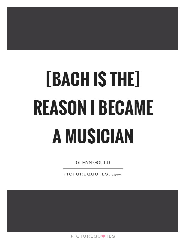 [Bach is the] reason I became a musician Picture Quote #1