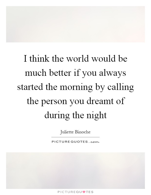 I think the world would be much better if you always started the morning by calling the person you dreamt of during the night Picture Quote #1