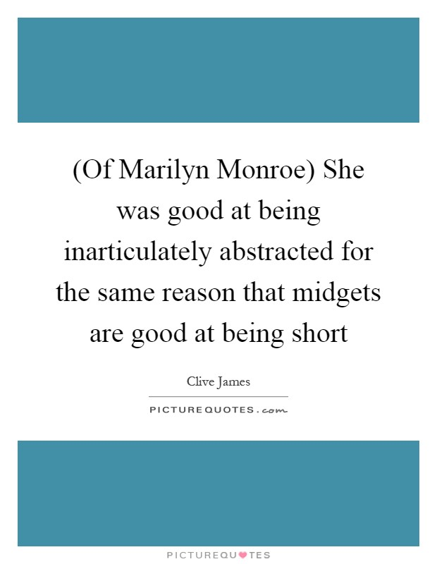 (Of Marilyn Monroe) She was good at being inarticulately abstracted for the same reason that midgets are good at being short Picture Quote #1