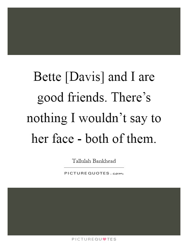 Bette [Davis] and I are good friends. There's nothing I wouldn't say to her face - both of them Picture Quote #1