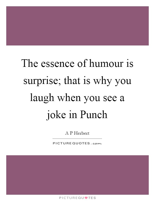The essence of humour is surprise; that is why you laugh when you see a joke in Punch Picture Quote #1